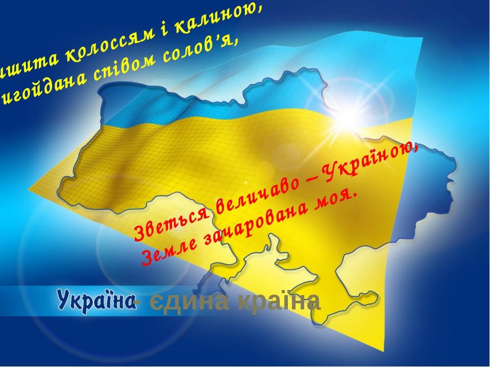 - єдина країна Вишита колоссям і калиною, Вигойдана співом солов'я, Зветься...