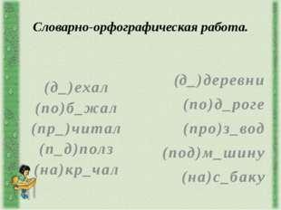 Словарно-орфографическая работа. (д_)ехал (по)б_жал (пр_)читал (п_д)полз (на)