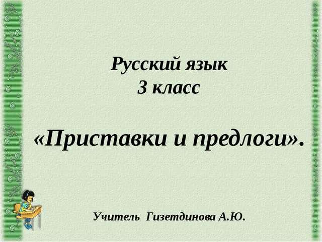 Русский язык 3 класс «Приставки и предлоги». Учитель Гизетдинова А.Ю.
