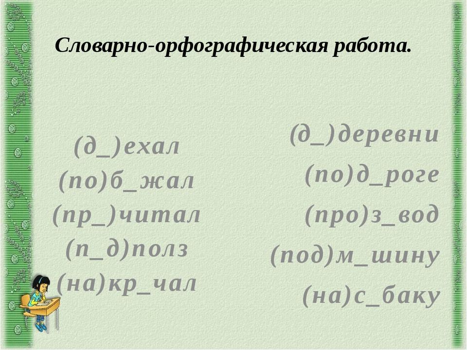 Словарно-орфографическая работа. (д_)ехал (по)б_жал (пр_)читал (п_д)полз (на)...