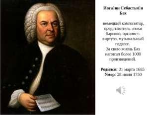 Иога́нн Себастья́н Бах немецкий композитор, представитель эпохи барокко, орга