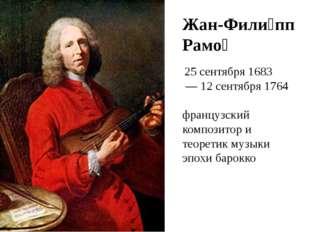 Жан-Фили́пп Рамо́ 25 сентября1683 —12 сентября1764 французский композит