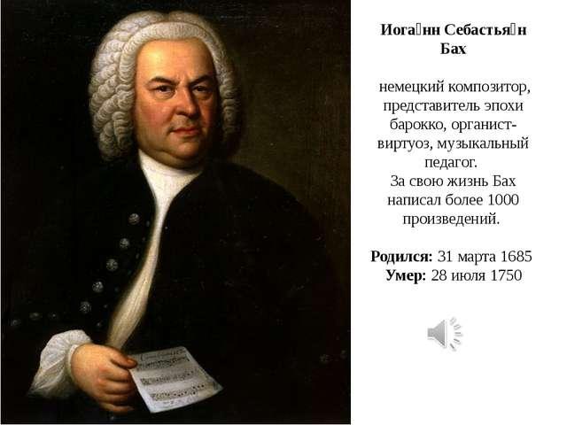 Иога́нн Себастья́н Бах немецкий композитор, представитель эпохи барокко, орга...