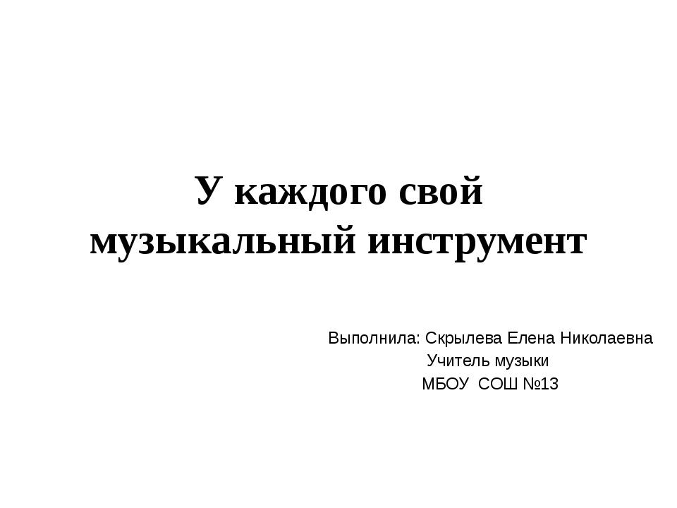 У каждого свой музыкальный инструмент Выполнила: Скрылева Елена Николаевна Уч...