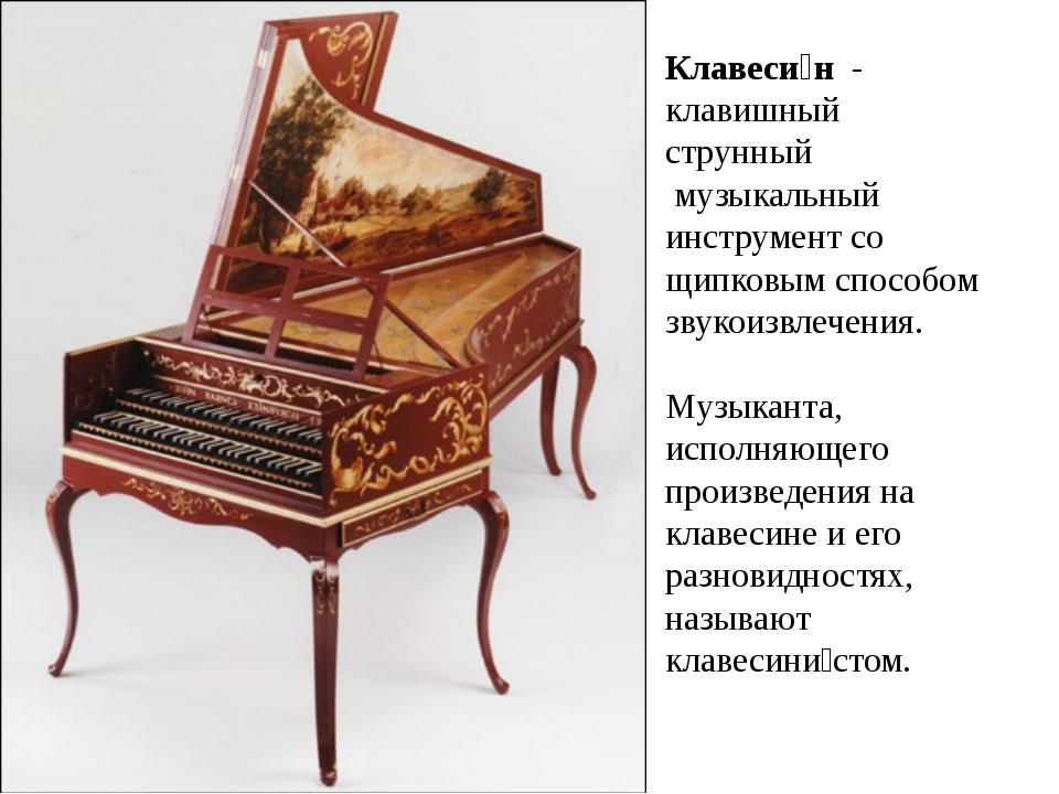 Клавеси́н - клавишный струнный музыкальный инструментсо щипковым способом...