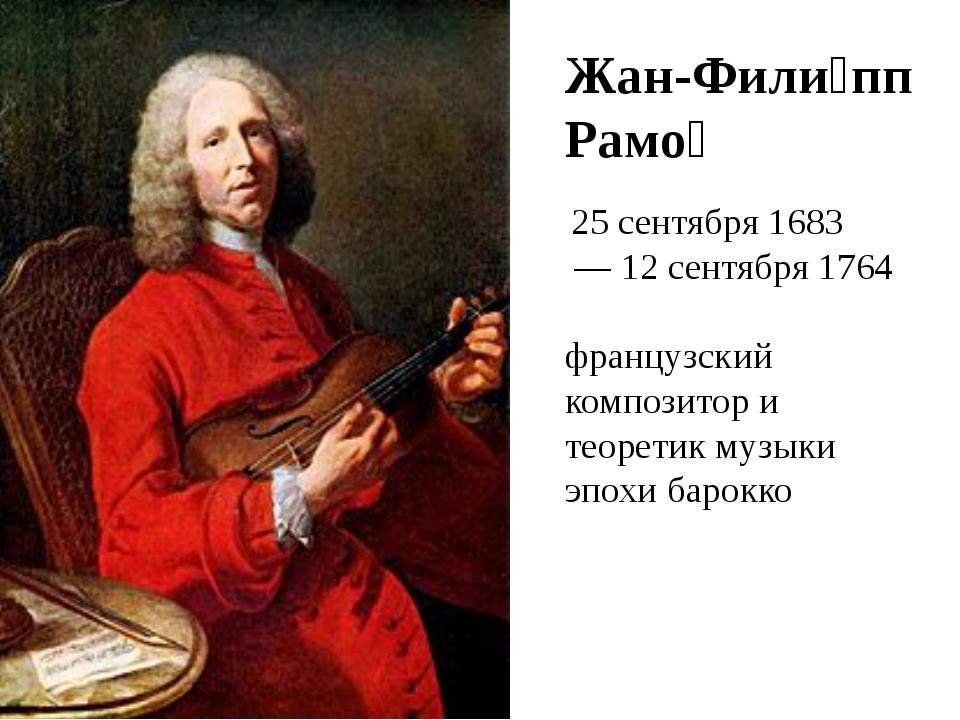 Жан-Фили́пп Рамо́ 25 сентября1683 —12 сентября1764 французский композит...