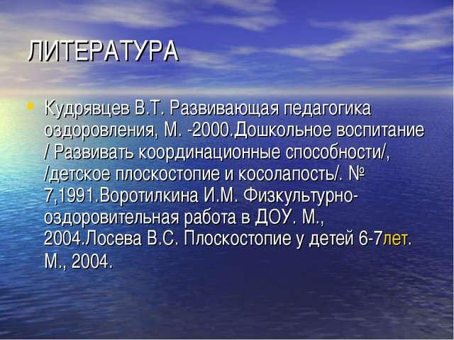 ЛИТЕРАТУРА Кудрявцев В.Т. Развивающая педагогика оздоровления, М. -2000.Дошко...
