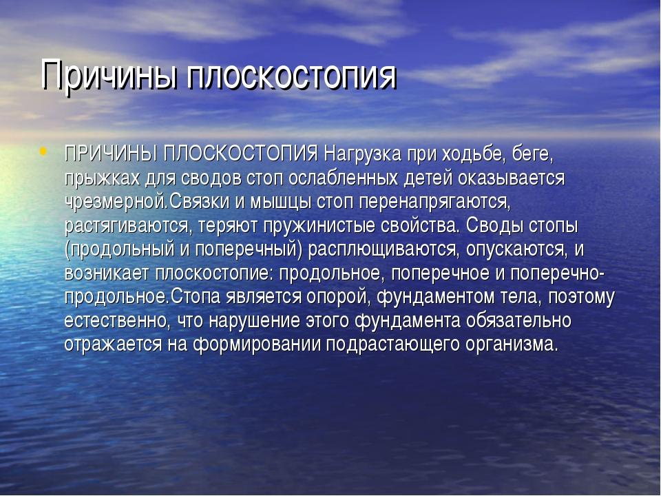 Причины плоскостопия ПРИЧИНЫ ПЛОСКОСТОПИЯ Нагрузка при ходьбе, беге, прыжках...