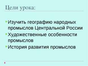 Цели урока: Изучить географию народных промыслов Центральной России Художеств