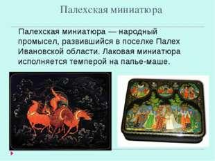Палехская миниатюра Палехская миниатюра — народный промысел, развившийся в по