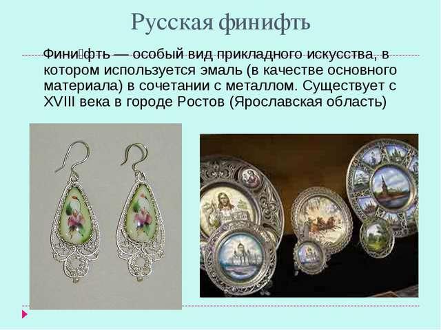 Русская финифть Фини́фть — особый вид прикладного искусства, в котором исполь...