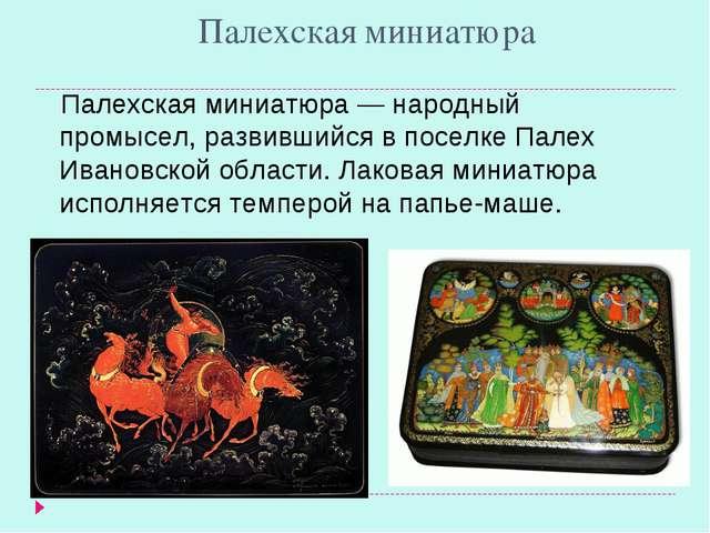 Палехская миниатюра Палехская миниатюра — народный промысел, развившийся в по...