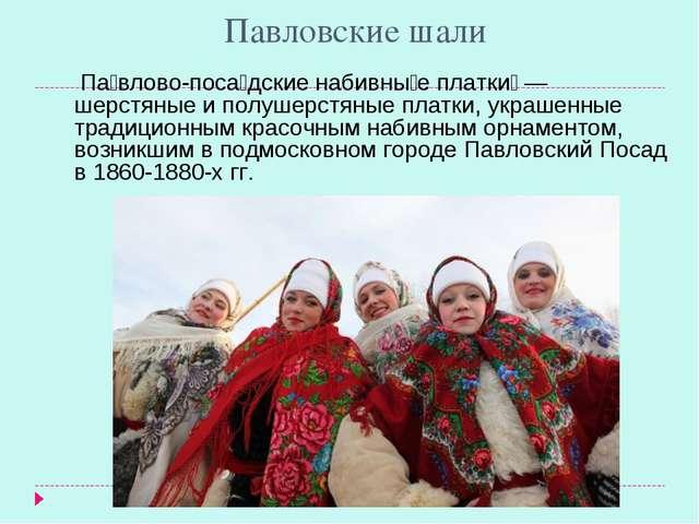 Павловские шали Па́влово-поса́дские набивны́е платки́ — шерстяные и полушерст...