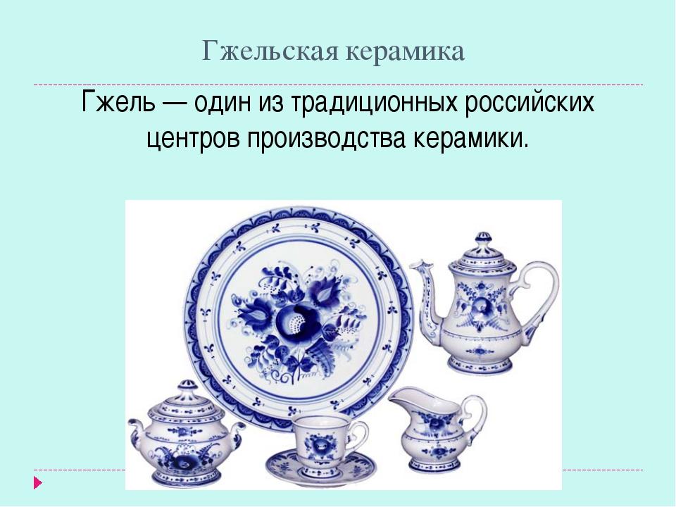 Гжельская керамика Гжель — один из традиционных российских центров производст...