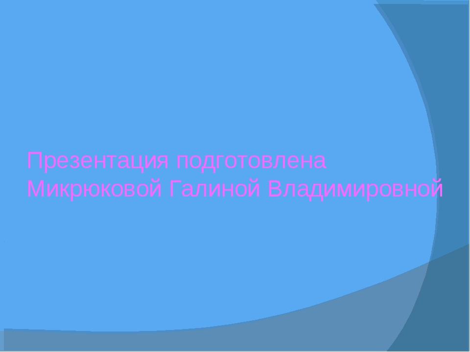 Презентация подготовлена Микрюковой Галиной Владимировной