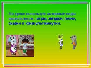 На уроке использую активные виды деятельности : игры, загадки, песни, сказки