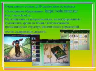 Очень много готовых ЦОР можно взять из портала «Электронное образование». htt