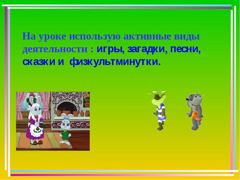 На уроке использую активные виды деятельности : игры, загадки, песни, сказки...