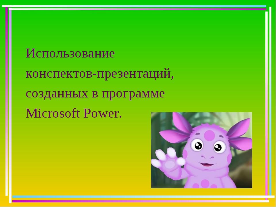 Использование конспектов-презентаций, созданных в программе Microsoft Power.