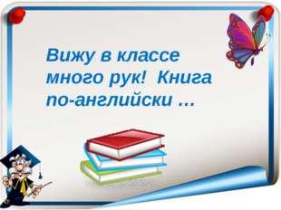 Вижу в классе много рук! Книга по-английски …