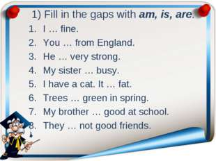 1) Fill in the gaps with am, is, are. I … fine. You … from England. He … ver
