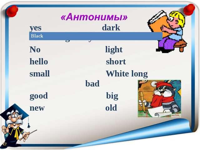 yes dark goodbye No light hello short small White long bad good big...