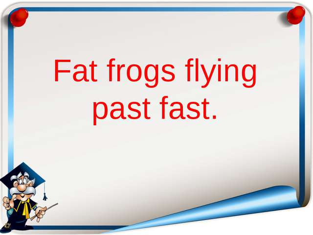Fat frogs flying past fast.