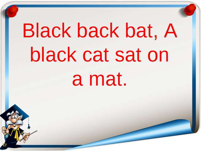Black back bat, A black cat sat on a mat.