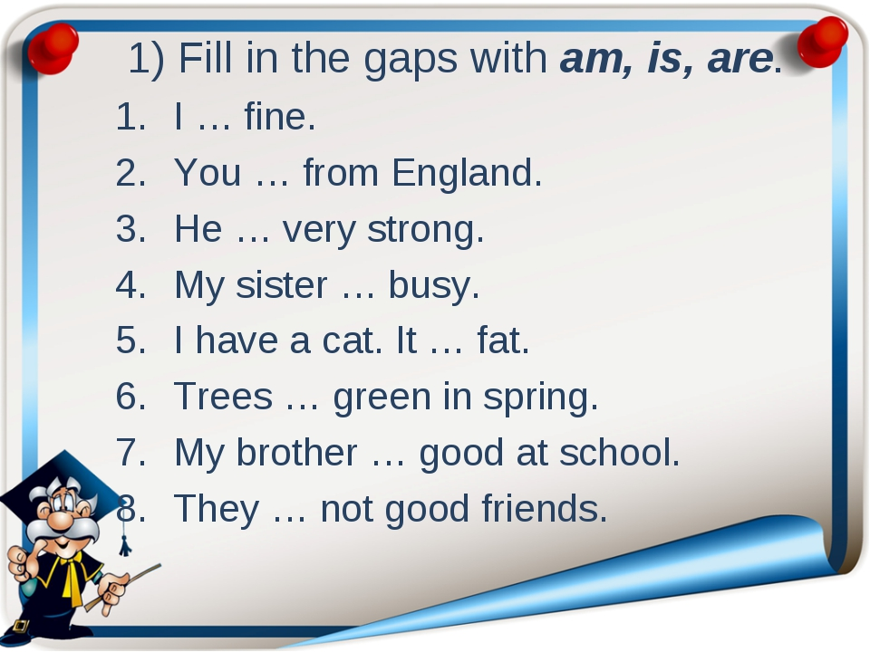 1) Fill in the gaps with am, is, are. I … fine. You … from England. He … ver...
