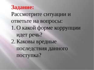 Задание: Рассмотрите ситуации и ответьте на вопросы: О какой форме коррупции