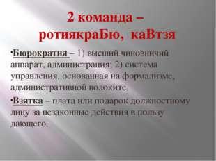 2 команда – ротиякраБю, каВтзя Бюрократия – 1) высший чиновничий аппарат, адм