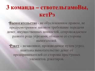3 команда – ствотельгамоВы, кетРэ Вымогательство - не обусловленное правом, н