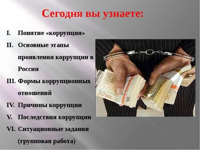 Сегодня вы узнаете: Понятие «коррупция» Основные этапы проявления коррупции...