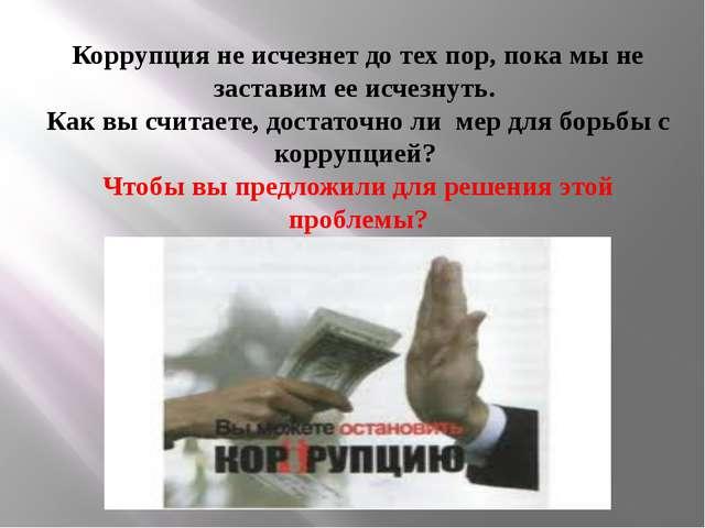 Коррупция не исчезнет до тех пор, пока мы не заставим ее исчезнуть. Как вы с...