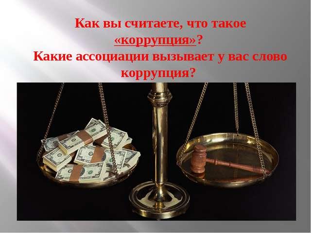 Как вы считаете, что такое «коррупция»? Какие ассоциации вызывает у вас сло...