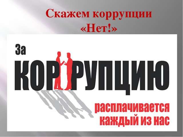 Скажем коррупции «Нет!»
