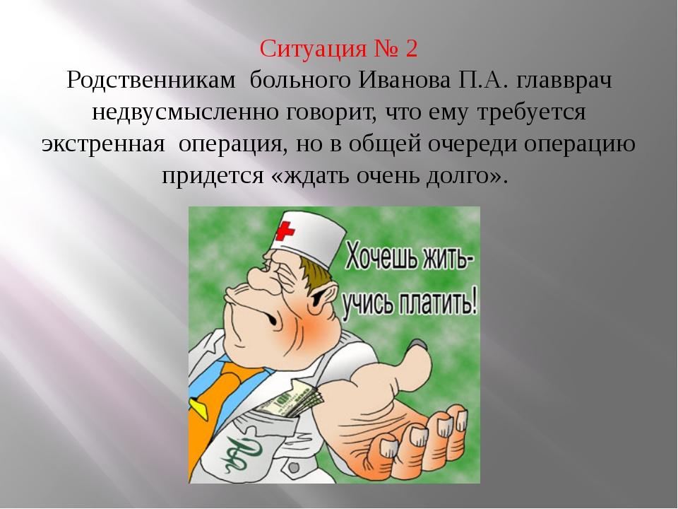 Ситуация № 2 Родственникам больного Иванова П.А. главврач недвусмысленно гов...