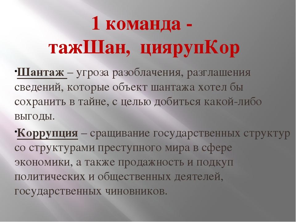 1 команда - тажШан, циярупКор Шантаж – угроза разоблачения, разглашения сведе...