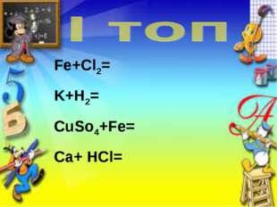 Fe+Cl2= K+H2= CuSo4+Fe= Ca+ HCl=