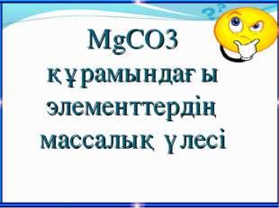 MgCO3 құрамындағы элементтердің массалық үлесі