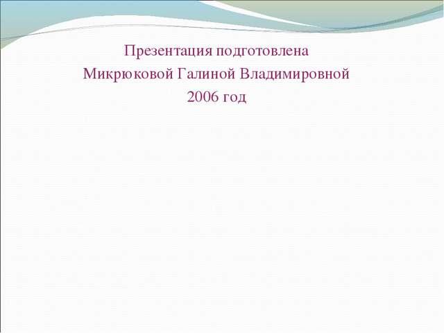 Презентация подготовлена Микрюковой Галиной Владимировной 2006 год