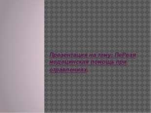 Презентация на тему: ПеРвая медецинская помощь при отравлениях.