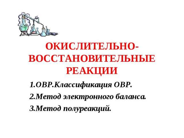 ОКИСЛИТЕЛЬНО-ВОССТАНОВИТЕЛЬНЫЕ РЕАКЦИИ 1.ОВР.Классификация ОВР. 2.Метод элект...