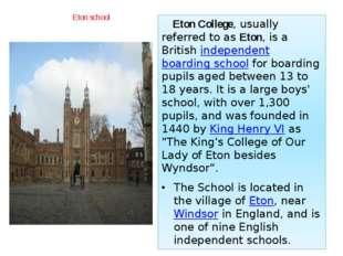Eton school Eton College, usually referred to asEton, is a Britishindepende