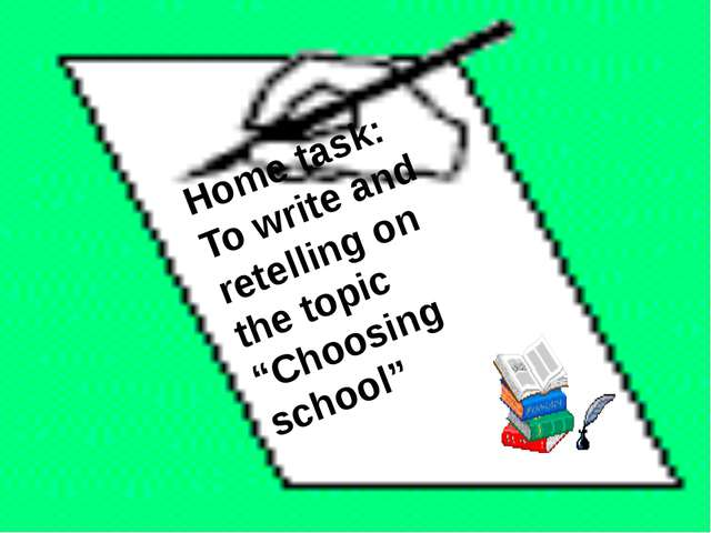 """Home task: To write and retelling on the topic """"Choosing school"""""""