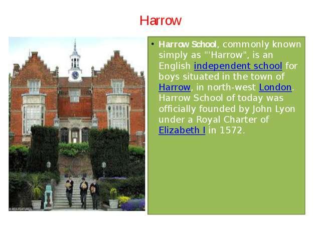 "Harrow Harrow School, commonly known simply as ""'Harrow"", is an Englishindep..."