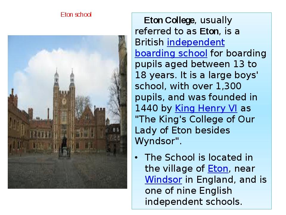 Eton school Eton College, usually referred to asEton, is a Britishindepende...