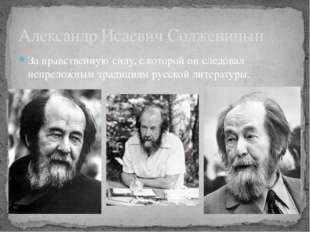 За нравственную силу, с которой он следовал непреложным традициям русской лит