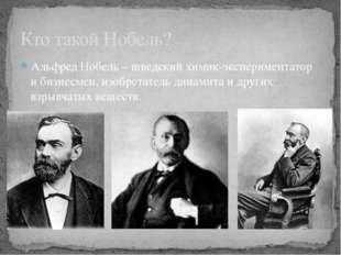 Альфред Нобель – шведский химик-экспериментатор и бизнесмен, изобретатель дин