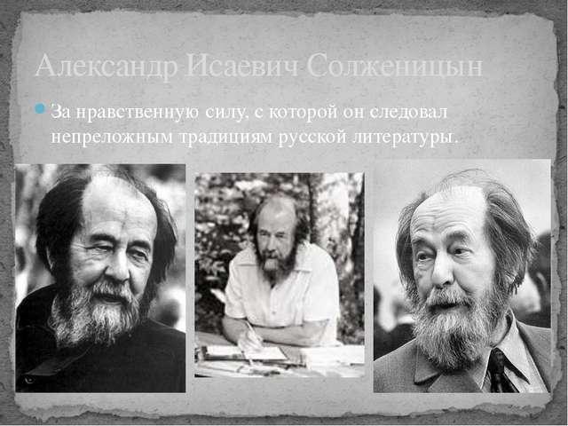 За нравственную силу, с которой он следовал непреложным традициям русской лит...